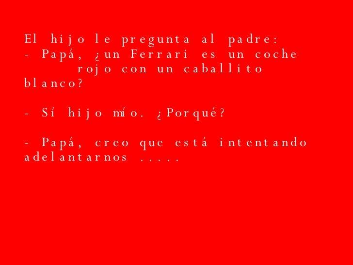 El hijo le pregunta al padre: - Papá, ¿un Ferrari es un coche  rojo con un caballito blanco? - Sí hijo mío. ¿Porqué? - Pap...