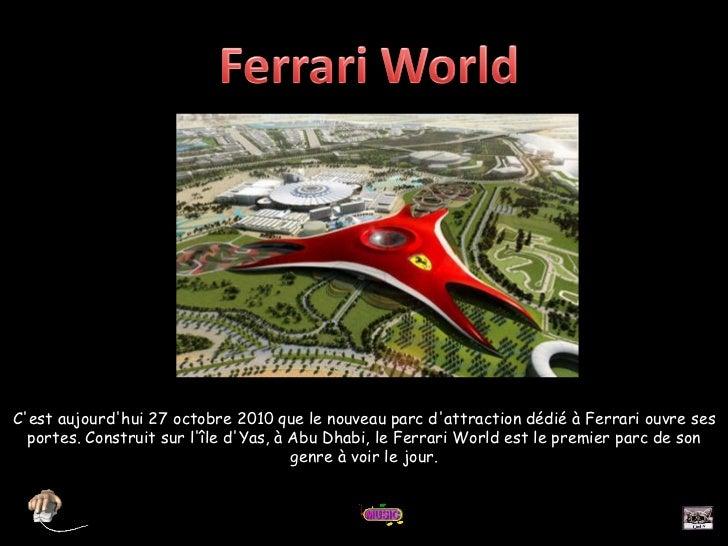C'est aujourd'hui 27 octobre 2010 que le nouveau parc d'attraction dédié à Ferrari ouvre ses portes. Construit sur l'île d...