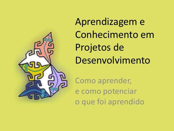 Ferreira Sebastiao Aprendizagem e conhecimento em projectos de desenvolvimiento - Como aprender, e como potenciar o que foi aprendido.