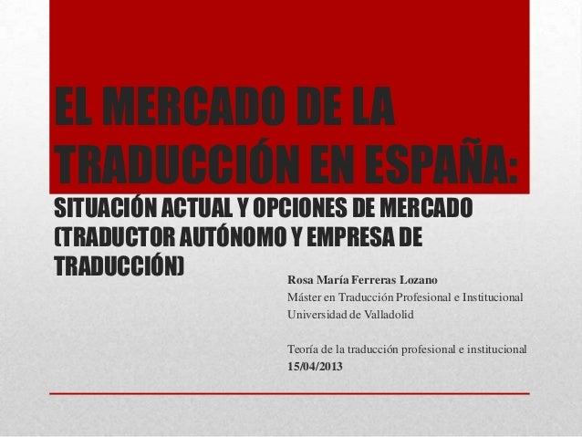 EL MERCADO DE LATRADUCCIÓN EN ESPAÑA:SITUACIÓN ACTUAL Y OPCIONES DE MERCADO(TRADUCTOR AUTÓNOMO Y EMPRESA DETRADUCCIÓN)    ...