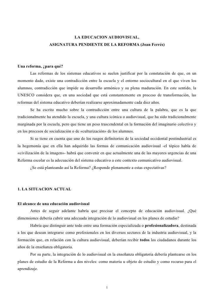 LA EDUCACION AUDIOVISUAL,                   ASIGNATURA PENDIENTE DE LA REFORMA (Joan Ferrés)     Una reforma, ¿para qué?  ...