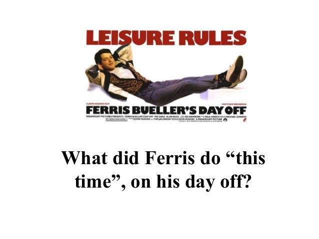 "PRESENTATION NAME Company Name What did Ferris do ""this time"", on his day off?"