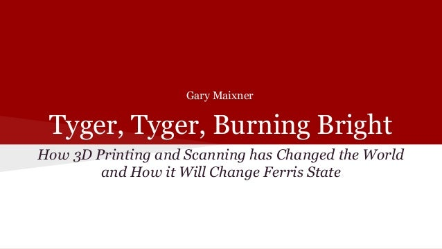 Tyger, Tyger, Burning Bright How 3D Printing and Scanning has Changed the World and How it Will Change Ferris State Gary M...