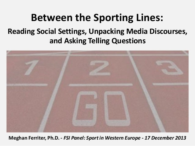 Between the Sporting Lines: Reading Social Settings, Unpacking Media Discourses, and Asking Telling Questions  Meghan Ferr...