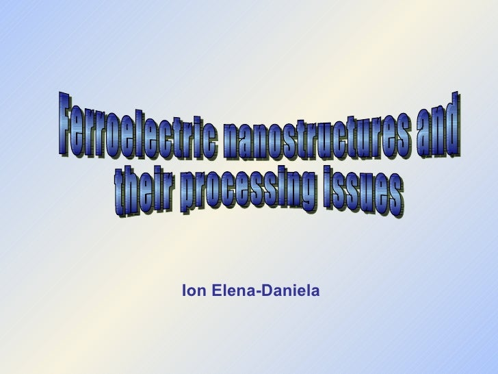 Ion Elena-Daniela Ferroelectric nanostructures and their processing issues