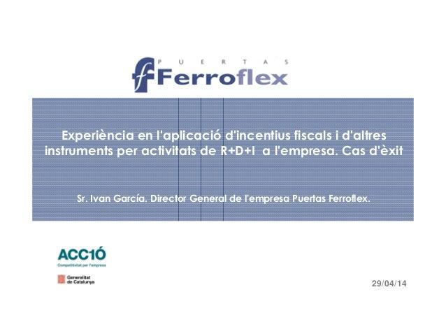 Experiència en l'aplicació d'incentius fiscals i d'altres instruments per activitats de R+D+I a l'empresa. Cas d'èxit Sr. ...