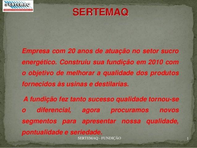 SERTEMAQ - FUNDIÇÃO 1 Empresa com 20 anos de atuação no setor sucro energético. Construiu sua fundição em 2010 com o objet...