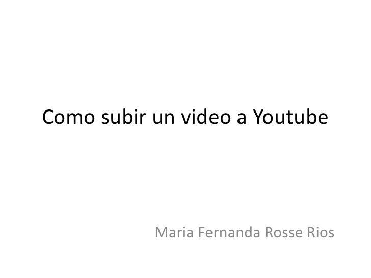 Como subir un video a Youtube<br />Maria Fernanda Rosse Rios <br />