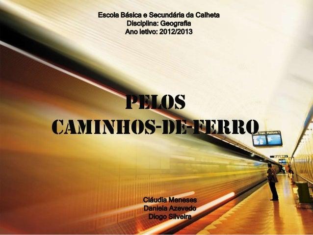 Escola Básica e Secundária da Calheta Disciplina: Geografia Ano letivo: 2012/2013  Pelos caminhos-de-ferro  Cláudia Menese...