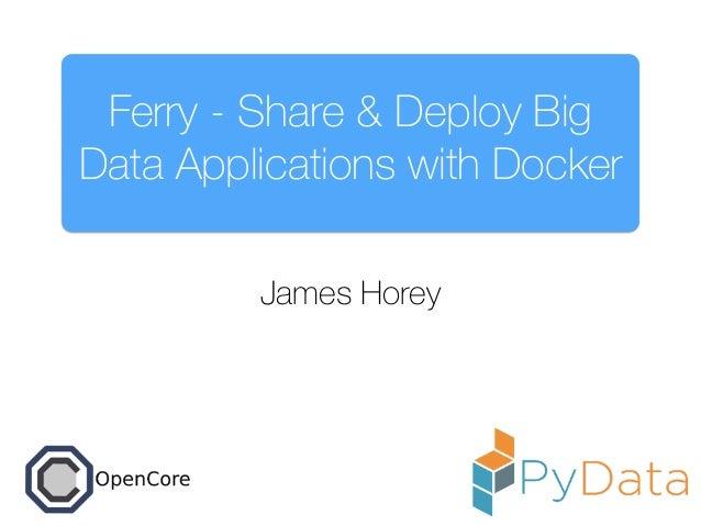 Ferry - Share & Deploy Big Data Applications with Docker James Horey