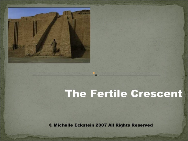The Fertile Crescent © Michelle Eckstein 2007 All Rights Reserved