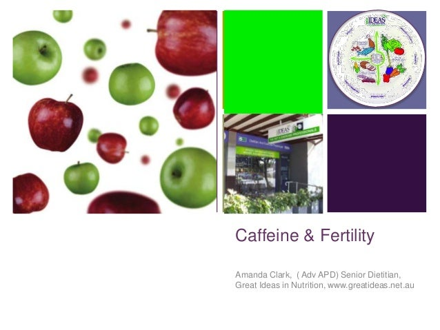 +Caffeine & FertilityAmanda Clark, ( Adv APD) Senior Dietitian,Great Ideas in Nutrition, www.greatideas.net.au