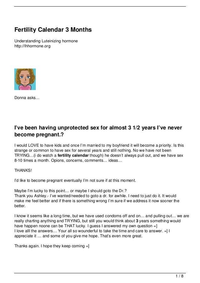 Fertility Calendar 3 MonthsUnderstanding Luteinizing hormonehttp://lhhormone.orgDonna asks…I've been having unprotected se...
