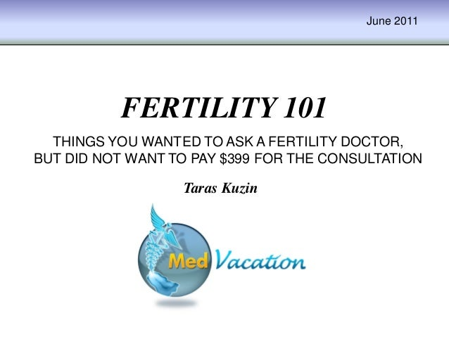 June 2011FERTILITY 101Taras KuzinTHINGS YOU WANTED TO ASK A FERTILITY DOCTOR,BUT DID NOT WANT TO PAY $399 FOR THE CONSULTA...