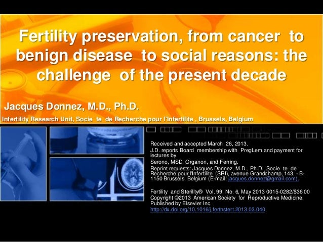 Fertility preservation, from cancer to benign disease to social reasons: the challenge of the present decade Jacques Donne...