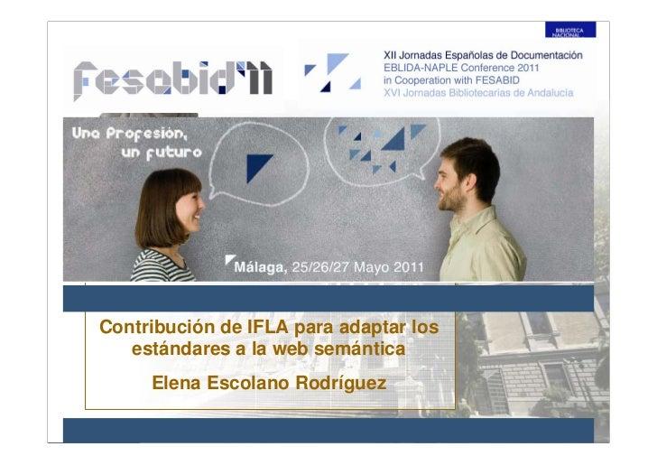 Contribución de IFLA para adaptar los   estándares a la web semántica     Elena Escolano Rodríguez