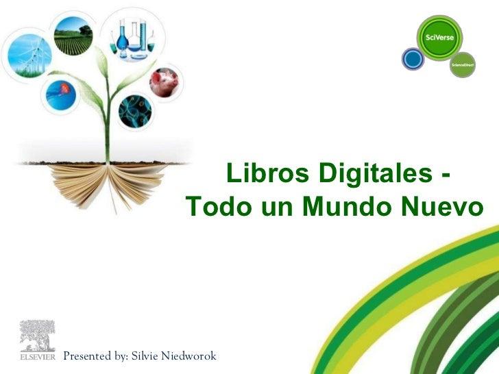 Libros Digitales -  Todo un Mundo Nuevo Presented by: Silvie Niedworok