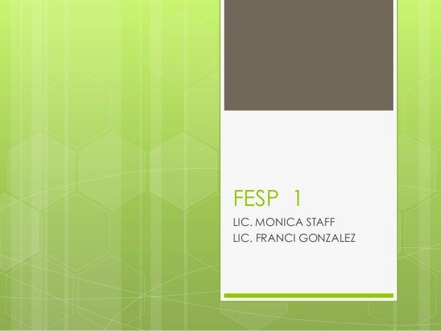 FESP 1 LIC. MONICA STAFF LIC. FRANCI GONZALEZ