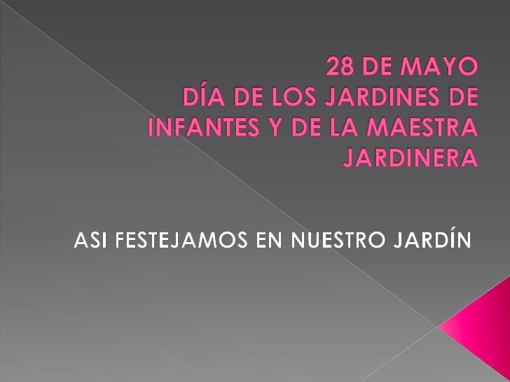 28 DE MAYODÍA DE LOS JARDINES DE INFANTES Y DE LA MAESTRA JARDINERA <br />ASI FESTEJAMOS EN NUESTRO JARDÍN<br />