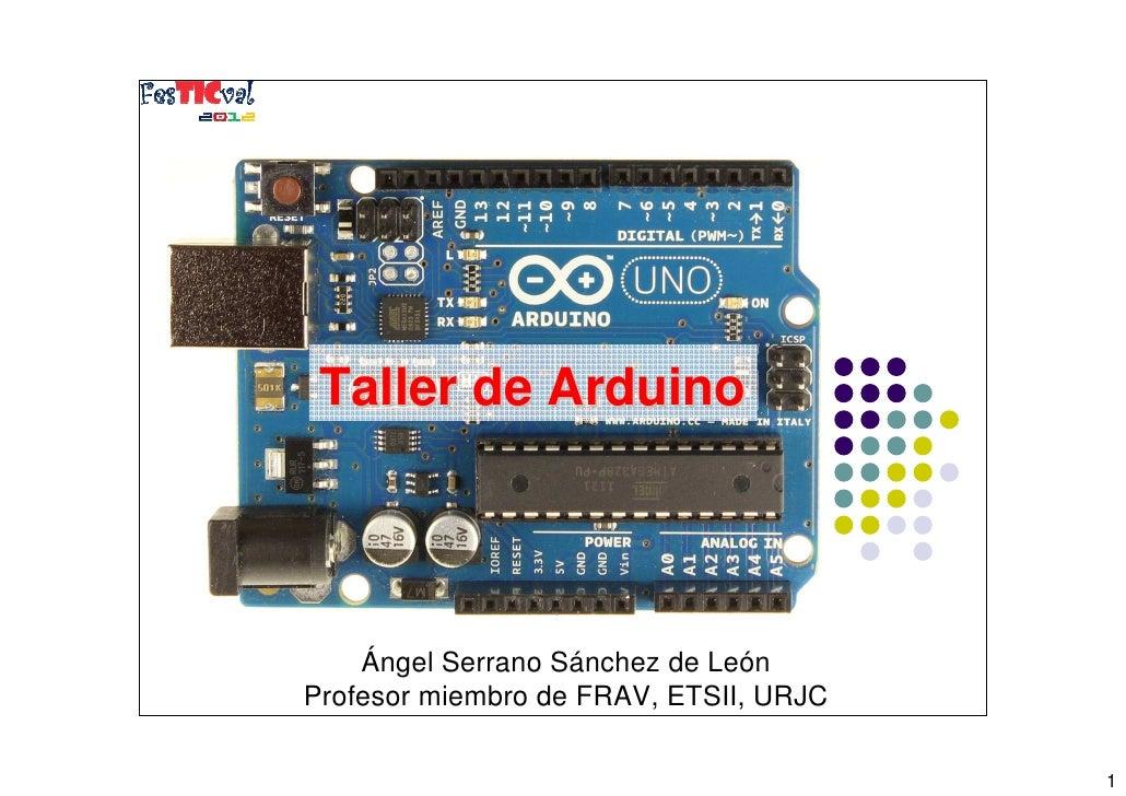 Taller de Arduino    Ángel Serrano Sánchez de León       1Profesor miembro de FRAV, ETSII, URJC                           ...
