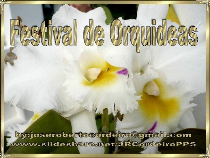 Festival de Orquideas by:joserobertocordeiro@gmail.com www.slideshare.net/JRCordeiroPPS