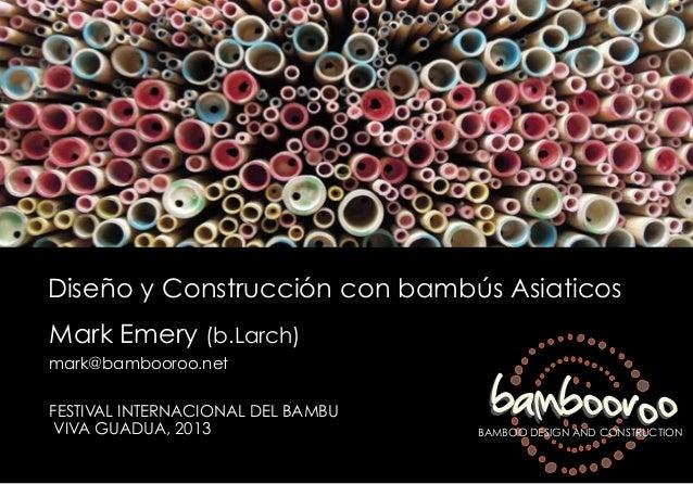 Diseño y Construcción con bambús Asiaticos Mark Emery (b.Larch) mark@bambooroo.net FESTIVAL INTERNACIONAL DEL BAMBU VIVA G...
