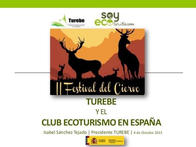 TUREBE Y EL  CLUB ECOTURISMO EN ESPAÑA Isabel Sánchez Tejado   Presidente TUREBE   4 de Octubre 2013