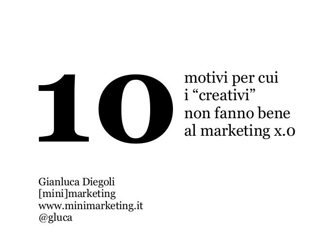 "10motivi per cui i ""creativi"" non fanno bene al marketing x.0 Gianluca Diegoli [mini]marketing www.minimarketing.it @gluca"