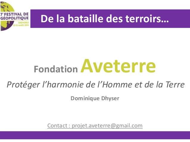 De la bataille des terroirs… Fondation Aveterre Dominique Dhyser Contact : projet.aveterre@gmail.com Protéger l'harmonie d...