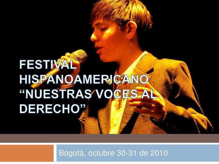"""FESTIVAL HISPANOAMERICANO """"NUESTRAS VOCES AL DERECHO""""<br />Bogotá, octubre 30-31 de 2010<br />"""