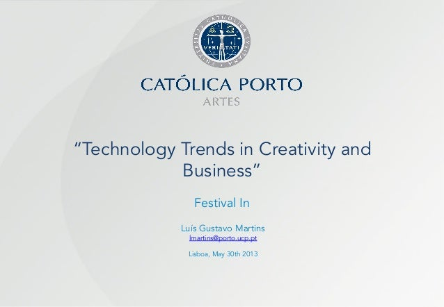 """""""Technology Trends in Creativity and Business"""" Festival In Luís Gustavo Martins lmartins@porto.ucp.pt Lisboa, May 30th 2013"""