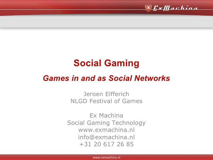 Social Gaming Games in and as Social Networks Jeroen Elfferich NLGD Festival of Games Ex Machina Social Gaming Technology ...
