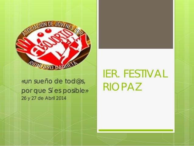 IER. FESTIVAL RIOPAZ «un sueño de tod@s, por que Sí es posible» 26 y 27 de Abril 2014