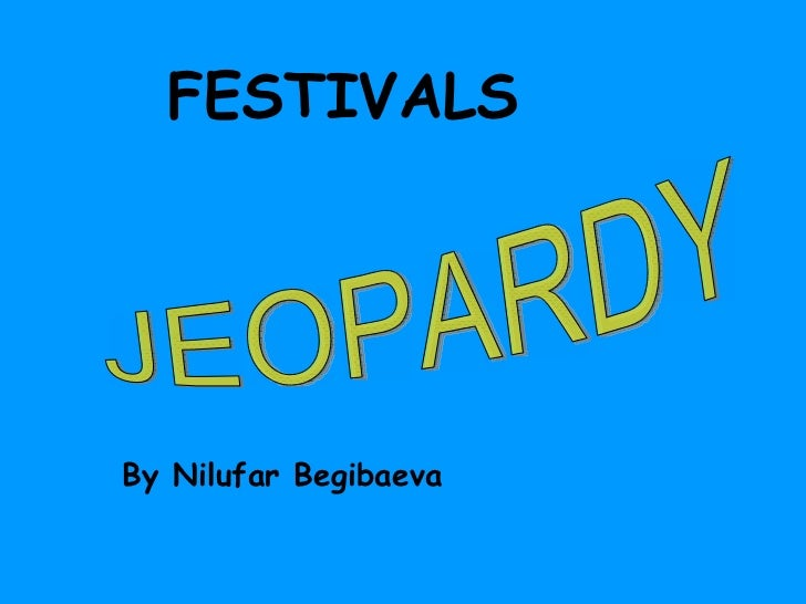 FESTIVALS By Nilufar Begibaeva JEOPARDY