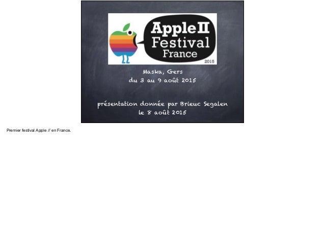 Maska, Gers du 3 au 9 août 2015 présentation donnée par Brieuc Segalen le 8 août 2015 Premier festival Apple // en France.