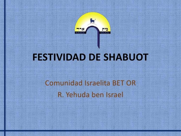 FESTIVIDAD DE SHABUOT  Comunidad Israelita BET OR     R. Yehuda ben Israel