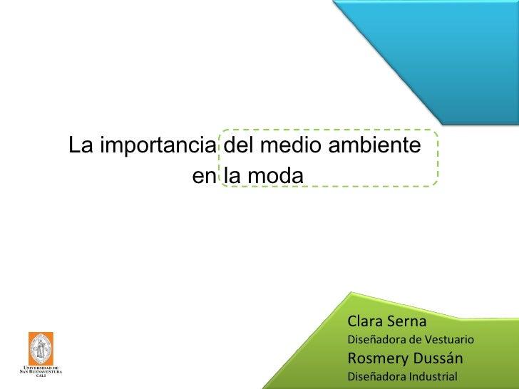 La importancia del medio ambiente  en la moda Clara Serna Diseñadora de Vestuario Rosmery Dussán Diseñadora Industrial