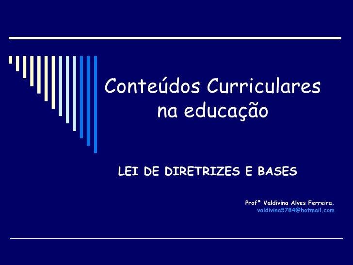 Conteúdos Curriculares  na educação   LEI DE DIRETRIZES E BASES Profª Valdivina Alves Ferreira.  [email_address]