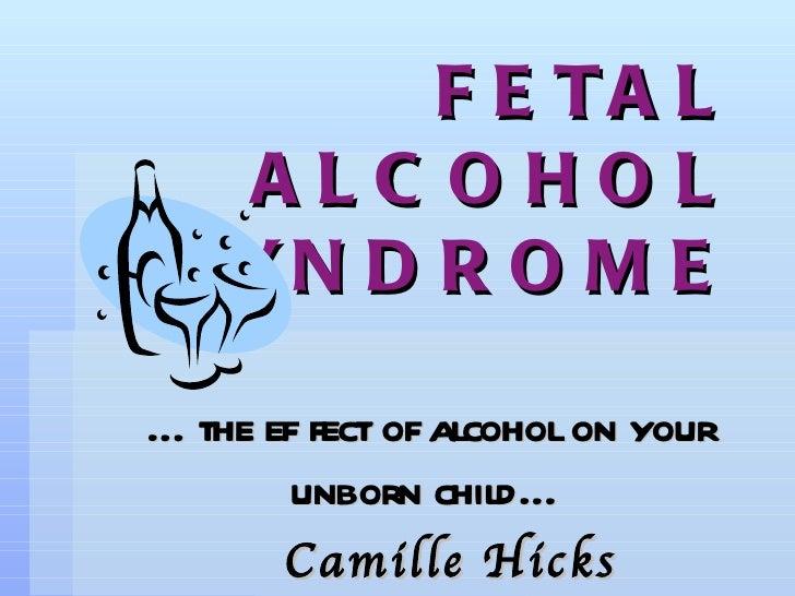 <ul><li>… the effect of alcohol on your unborn child… </li></ul><ul><ul><li>Camille Hicks </li></ul></ul>FETAL ALCOHOL SYN...