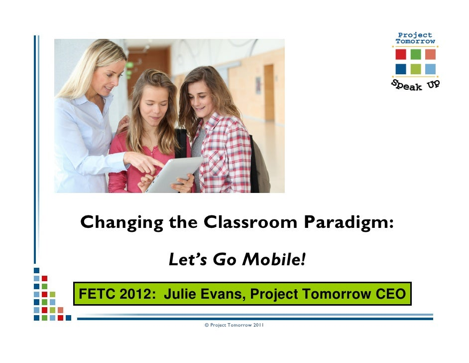 Changing the Classroom Paradigm:            Let's Go Mobile!FETC 2012: Julie Evans, Project Tomorrow CEO                © ...