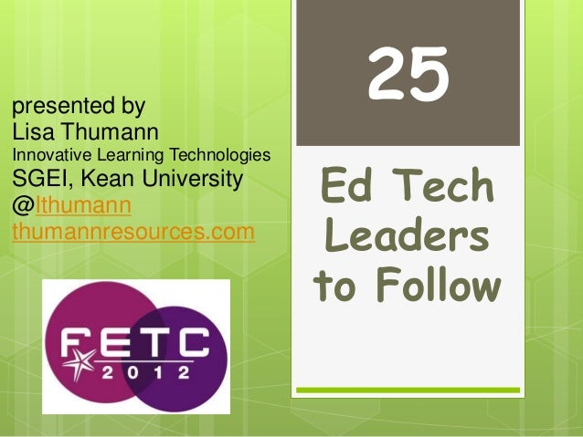 Ed Tech Leaders to Follow presented by Lisa Thumann Innovative Learning Technologies SGEI, Kean University @lthumann thuma...