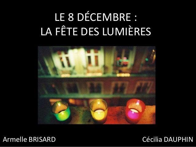 LE 8 DÉCEMBRE : LA FÊTE DES LUMIÈRES Armelle BRISARD Cécilia DAUPHIN