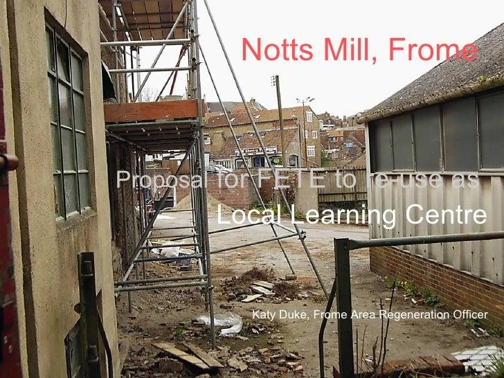 Notts Mill, Frome <ul><li>Proposal  for FETE to re-use as   </li></ul><ul><li>Local Learning Centre </li></ul><ul><li>Katy...