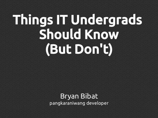 Things IT Undergrads Should Know (But Don't)  Bryan Bibat pangkaraniwang developer
