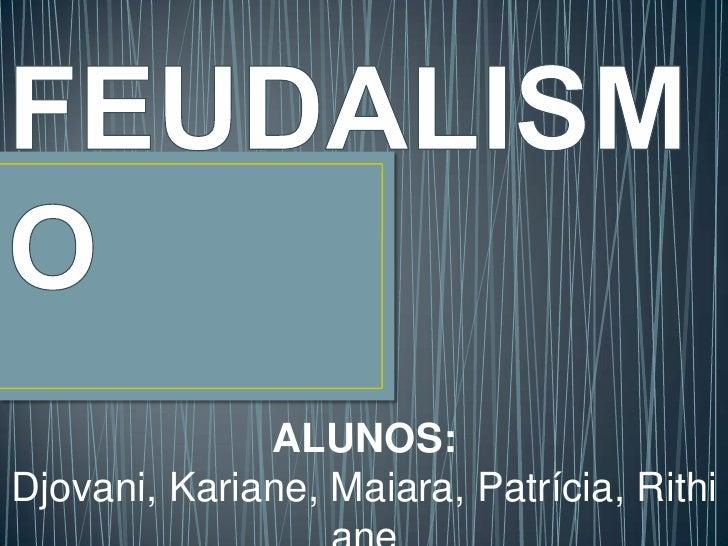 FEUDALISMO<br />ALUNOS: <br />Djovani, Kariane, Maiara, Patrícia, Rithiane<br />