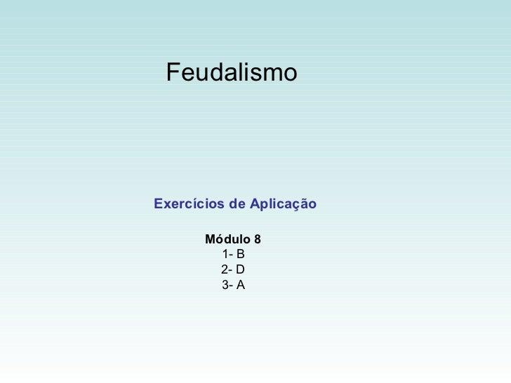 Feudalismo  Exercícios de Aplicação Módulo 8 1- B 2- D 3- A