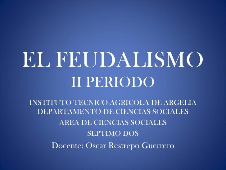 EL FEUDALISMO         II PERIODOINSTITUTO TECNICO AGRICOLA DE ARGELIA  DEPARTAMENTO DE CIENCIAS SOCIALES       AREA DE CIE...