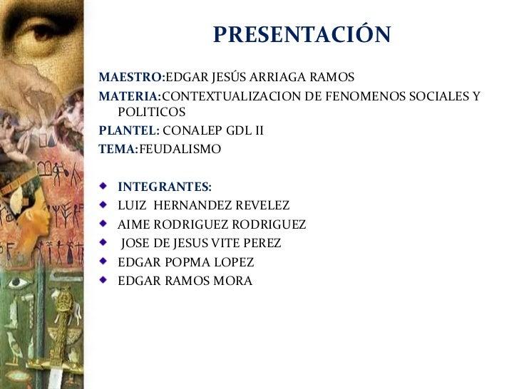 PRESENTACIÓNMAESTRO:EDGAR JESÚS ARRIAGA RAMOSMATERIA:CONTEXTUALIZACION DE FENOMENOS SOCIALES Y  POLITICOSPLANTEL: CONALEP ...