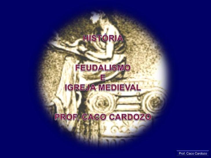 HISTÓRIA<br />FEUDALISMO<br />E<br />IGREJA MEDIEVAL<br />PROF. CACO CARDOZO<br />Prof. Caco Cardozo<br />