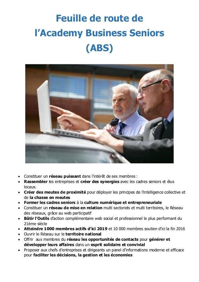 Feuille de route de l'Academy Business Seniors (ABS)  Constituer un réseau puissant dans l'intérêt de ses membres :  Ras...